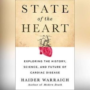 State of the Heart: Exploring the History, Science, and Future of Cardiac Disease, Haider Warraich