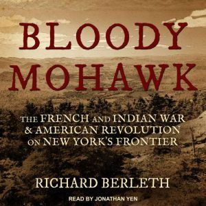 Bloody Mohawk The French and Indian War & American Revolution on New York's Frontier, Richard Berleth