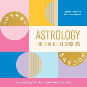Astrology for Real Relationships Understanding You, Me, and How We All Get Along, Jessica Lanyadoo