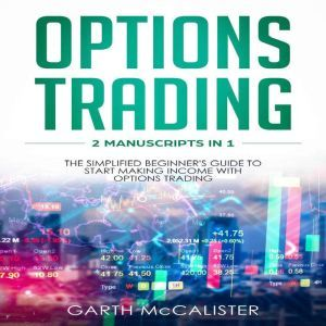 Options Trading 2 Manuscripts in 1 - The Simplified Beginner's Guide to Start Making Income with Options Trading, Garth McCalister