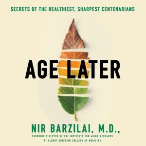 Age Later Health Span, Life Span, and the New Science of Longevity, Nir Barzilai, M.D.