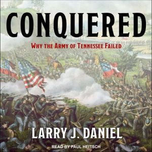 Conquered: Why the Army of Tennessee Failed, Larry J. Daniel
