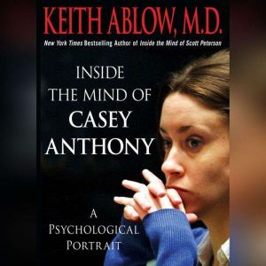 Inside the Mind of Casey Anthony: A Psychological Portrait, Keith Russell Ablow, MD