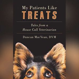 My Patients Like Treats: Tales from a House Call Vet, Duncan MacVean, DVM