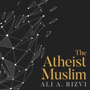 The Atheist Muslim: A Journey from Religion to Reason, Ali A. Rizvi