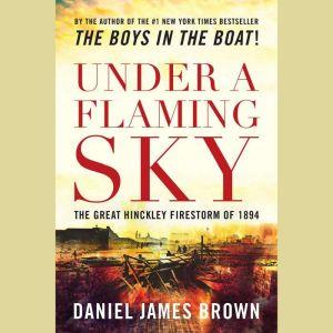 Under a Flaming Sky: The Great Hinckley Firestorm of 1894, Daniel James Brown