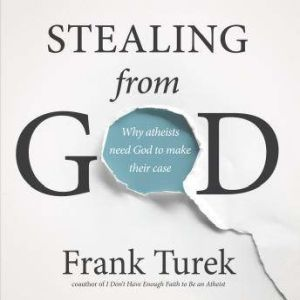 Stealing From God Why Atheists Need God to Make Their Case, Frank Turek