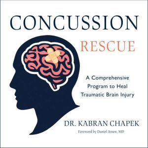 Concussion Rescue A Comprehensive Program to Heal Traumatic Brain Injury, Dr. Kabran Chapek