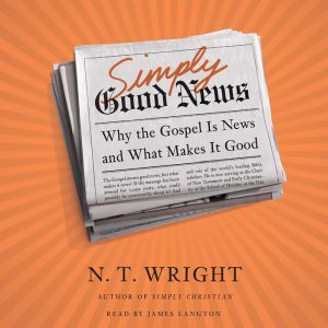 Simply Good News Why the Gospel Is News and What Makes It Good, N. T. Wright