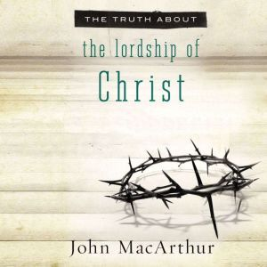The Truth About the Lordship of Christ, John F. MacArthur