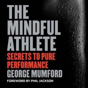 The Mindful Athlete: Secrets to Pure Performance, George Mumford