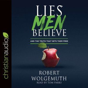 Lies Men Believe: And the Truth that Sets Them Free, Robert Wolgemuth