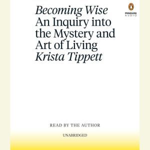 Becoming Wise An Inquiry into the Mystery and the Art of Living, Krista Tippett