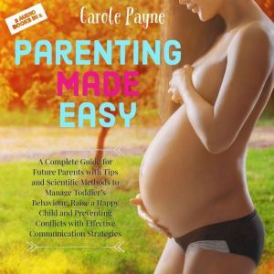 Parenting Made Easy: A Complete Guide for Future Parents with Tips and Scientific Methods to Manage Toddler's Behaviour, Raise a Happy Child and Preventing Conflicts with Effective Communication Strategies, Carole Payne