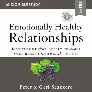 Emotionally Healthy Relationships: Audio Bible Studies: Discipleship that Deeply Changes Your Relationship with Others, Peter Scazzero