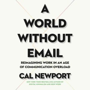 A World Without Email: Reimagining Work in an Age of Communication Overload, Cal Newport