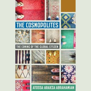 The Cosmopolites: The Coming of the Global Citizen, Atossa Araxia Abrahamian