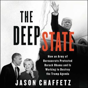 The Deep State How an Army of Bureaucrats Protected Barack Obama and Is Working to Destroy the Trump Agenda, Jason Chaffetz