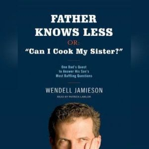 Father Knows Less, or: Can I Cook My Sister? One Dad's Quest to Answer His Son's Most Baffling Questions, Wendell Jamieson