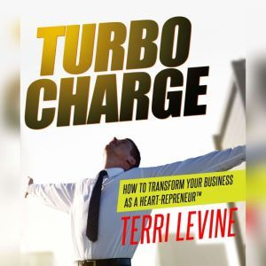 Turbo Charge: How to Transform Your Business as a Heart-Repreneur, Terri Levine