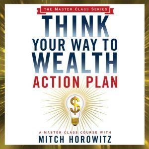 Think Your Way to Wealth Action Plan, Mitch Horowitz