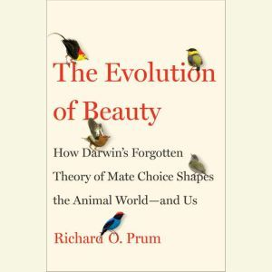 The Evolution of Beauty How Darwin's Forgotten Theory of Mate Choice Shapes the Animal World - and Us, Richard O. Prum