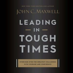 Leading in Tough Times: Overcome Even the Greatest Challenges with Courage and Confidence, John C. Maxwell