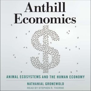 Anthill Economics Animal Ecosystems and the Human Economy, Nathanial Gronewold