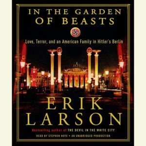In the Garden of Beasts: Love, Terror, and an American Family in Hitler's Berlin, Erik Larson