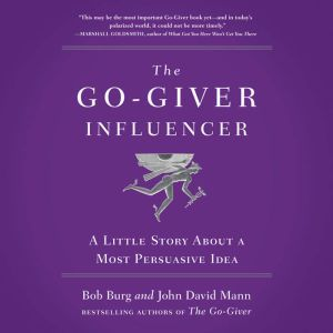 The Go-Giver Influencer: A Little Story About a Most Persuasive Idea, Bob Burg