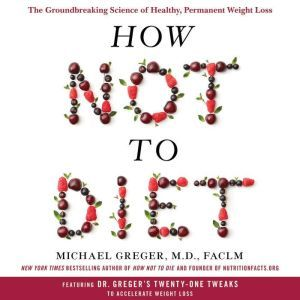 How Not to Diet: The Groundbreaking Science of Healthy, Permanent Weight Loss, Michael Greger, M.D., FACLM