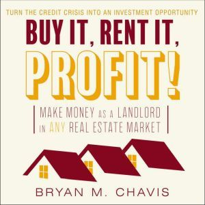 Buy It, Rent It, Profit!  Make Money as a Landlord in ANY Real Estate Market, Bryan M. Chavis