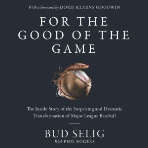 For the Good of the Game The Inside Story of the Surprising and Dramatic Transformation of Major League Baseball, Bud Selig