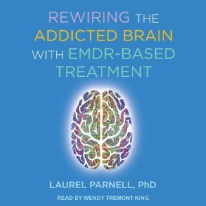 Rewiring the Addicted Brain with EMDR-Based Treatment, PhD Parnell