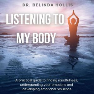 Listening To My Body: A Practical Guide To Finding Mindfulness, Understanding Your Emotions And Developing Emotional Resilience, Dr. Belinda Hollis