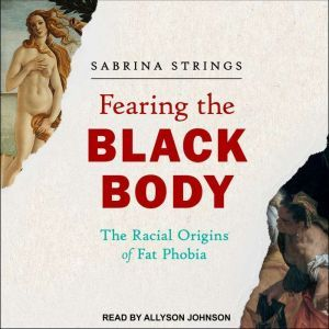 Fearing the Black Body The Racial Origins of Fat Phobia, Sabrina Strings