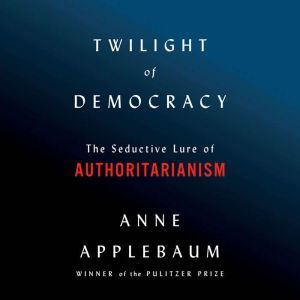 Twilight of Democracy The Seductive Lure of the Authoritarian State, Anne Applebaum
