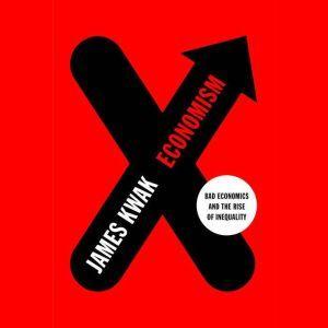 Economism Bad Economics and the Rise of Inequality, James Kwak