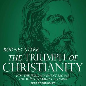 The Triumph of Christianity How the Jesus Movement Became the World's Largest Religion, Rodney Stark