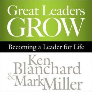 Great Leaders Grow: Becoming a Leader for Life, Ken Blanchard