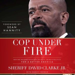 Cop Under Fire: Moving Beyond Hashtags of Race, Crime & Politics for a Better America, Sheriff David A. Clarke Jr.