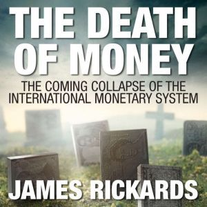 The Death of Money: The Coming Collapse of the International Monetary System (Int'Edit.), James Rickards