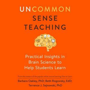 Uncommon Sense Teaching Practical Insights in Brain Science to Help Students Learn, Barbara Oakley, PhD
