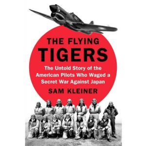 The Flying Tigers: The Untold Story of the American Pilots Who Waged a Secret War Against Japan, Sam Kleiner