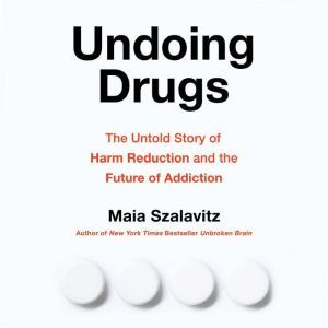 Undoing Drugs: The Untold Story of Harm Reduction and the Future of Addiction, Maia Szalavitz