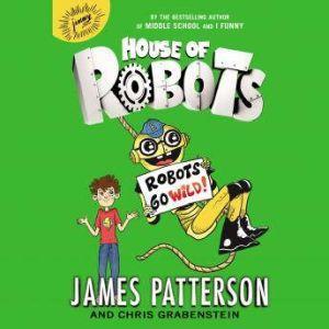 House of Robots: Robots Go Wild!, James Patterson