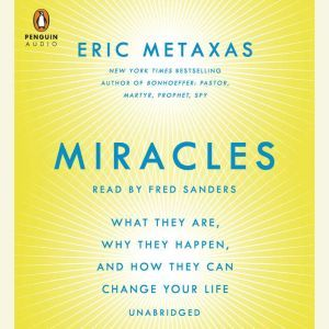 Miracles: What They Are, Why They Happen, and How They Can Change Your Life, Eric Metaxas