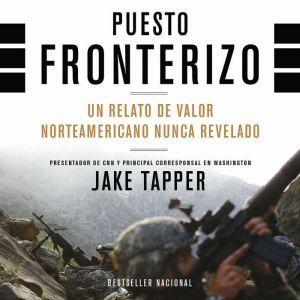 Puesto Fronterizo: Un Relato de Valor Norteamericano Nunca Revelado, Jake Tapper
