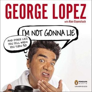 I'm Not Gonna Lie: and Other Lies You Tell When You Turn 50, George Lopez