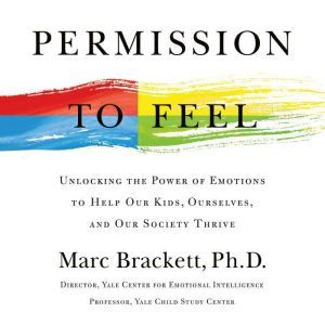 Permission to Feel: Unlocking the Power of Emotions to Help Our Kids, Ourselves, and Our Society Thrive, Marc Brackett
